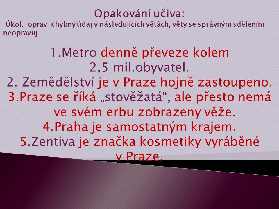 Opakování učiva: Úkol: oprav chybný údaj v následujících větách, věty se správným sdělením neopravuj 1.Metro denně převeze kolem 2,5 mil.obyvatel. 2.