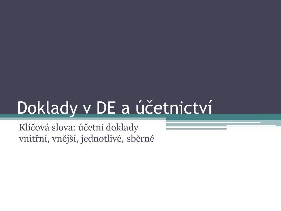 Doklady v DE a účetnictví Klíčová slova: účetní doklady vnitřní, vnější, jednotlivé, sběrné
