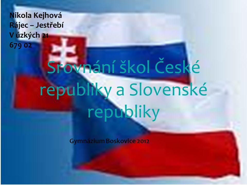 Srovnání škol České republiky a Slovenské republiky Nikola Kejhová Rájec – Jestřebí V úzkých 21 679 02 Gymnázium Boskovice 2012