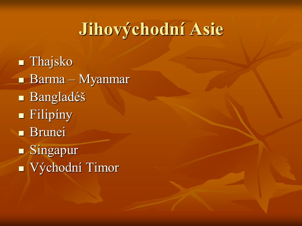 Jihovýchodní Asie Thajsko Thajsko Barma – Myanmar Barma – Myanmar Bangladéš Bangladéš Filipíny Filipíny Brunei Brunei Singapur Singapur Východní Timor Východní Timor