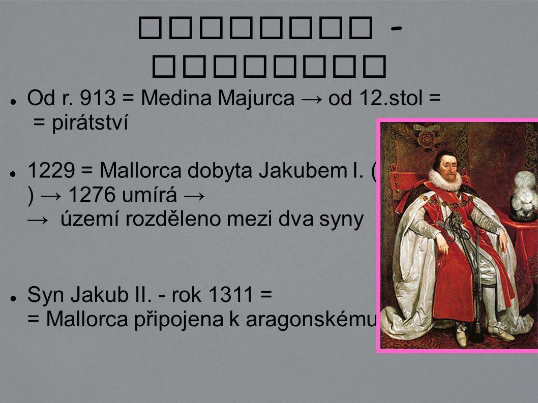 Mallorca - historie Od r. 913 = Medina Majurca → od 12.stol = = pirátství 1229 = Mallorca dobyta Jakubem I. ( Dobyvatel ) → 1276 umírá → → území rozdě
