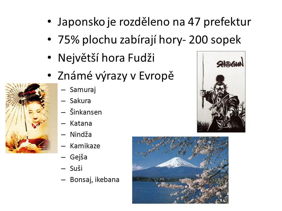 Japonsko je rozděleno na 47 prefektur 75% plochu zabírají hory- 200 sopek Největší hora Fudži Známé výrazy v Evropě – Samuraj – Sakura – Šinkansen – Katana – Nindža – Kamikaze – Gejša – Suši – Bonsaj, ikebana