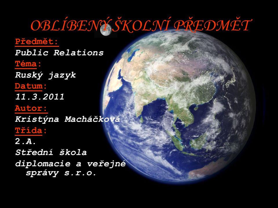 OBLÍBENÝ ŠKOLNÍ PŘEDMĚT Předmět: Public Relations Téma: Ruský jazyk Datum: 11.3.2011 Autor: Kristýna Macháčková Třída: 2.A.