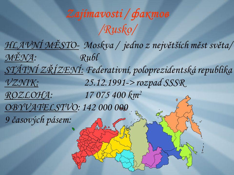 Zajímavosti / фактов /Rusko/ HLAVNÍ MĚSTO- Moskva / jedno z největších měst světa/ MĚNA: Rubl STÁTNÍ ZŘÍZENÍ: Federativní, poloprezidentská republika VZNIK: 25.12.1991-> rozpad SSSR ROZLOHA: 17 075 400 km 2 OBYVATELSTVO: 142 000 000 9 časových pásem: