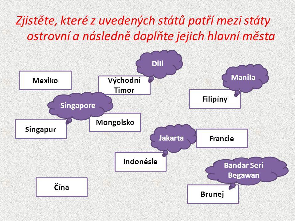Zjistěte, které z uvedených států patří mezi státy ostrovní a následně doplňte jejich hlavní města Mexiko Brunej Singapur Indonésie Filipíny Čína Východní Timor Francie Mongolsko Dili Manila Singapore Jakarta Bandar Seri Begawan