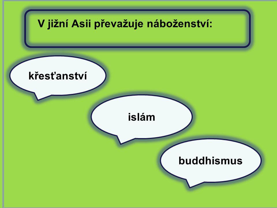 křesťanství buddhismus V jižní Asii převažuje náboženství: islám