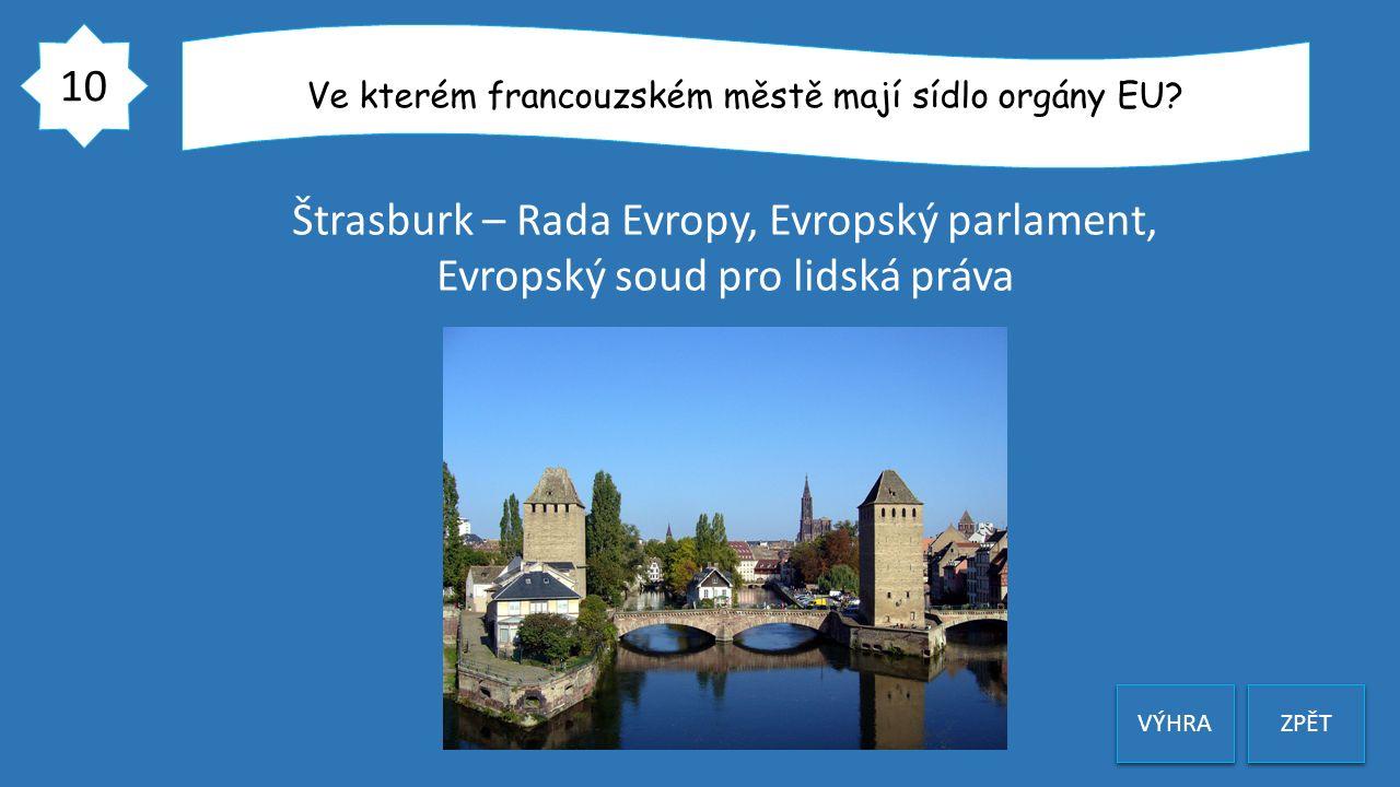 10 ZPĚT Ve kterém francouzském městě mají sídlo orgány EU? Štrasburk – Rada Evropy, Evropský parlament, Evropský soud pro lidská práva VÝHRA