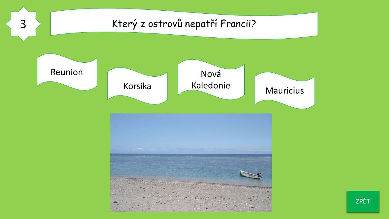 3 ZPĚT Který z ostrovů nepatří Francii? Reunion Korsika Nová Kaledonie Mauricius