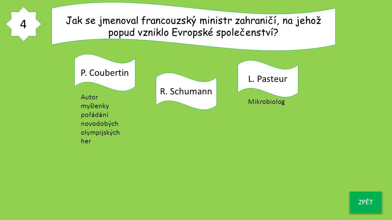 4 ZPĚT Jak se jmenoval francouzský ministr zahraničí, na jehož popud vzniklo Evropské společenství? P. Coubertin R. Schumann L. Pasteur Autor myšlenky