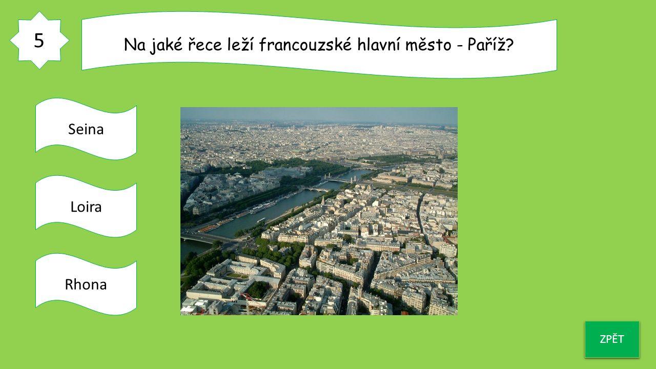 5 ZPĚT Na jaké řece leží francouzské hlavní město - Paříž? Seina Loira Rhona