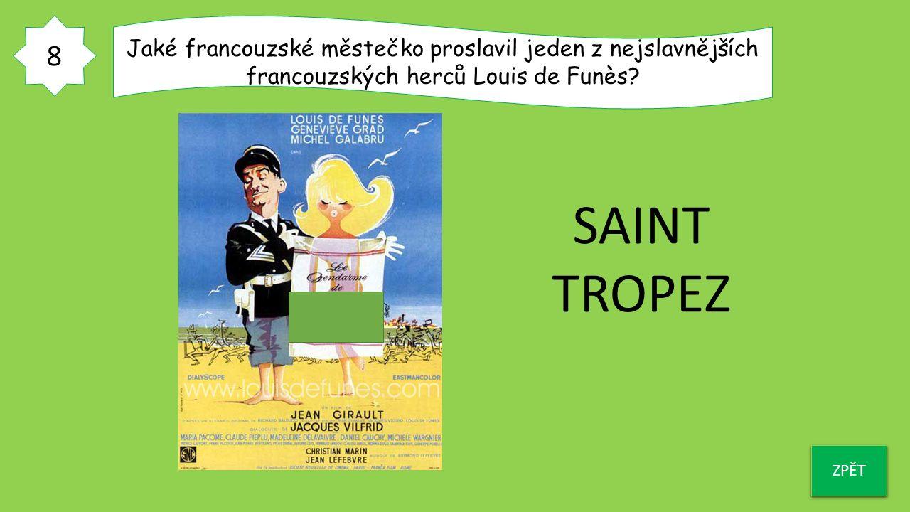 8 ZPĚT Jaké francouzské městečko proslavil jeden z nejslavnějších francouzských herců Louis de Funès? SAINT TROPEZ