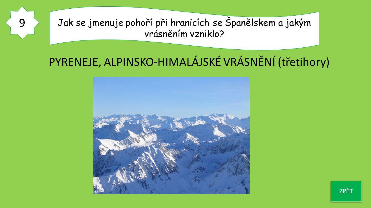 9 ZPĚT Jak se jmenuje pohoří při hranicích se Španělskem a jakým vrásněním vzniklo? PYRENEJE, ALPINSKO-HIMALÁJSKÉ VRÁSNĚNÍ (třetihory)