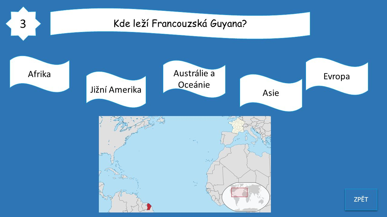 3 ZPĚT Kde leží Francouzská Guyana? Afrika Jižní Amerika Austrálie a Oceánie Asie Evropa