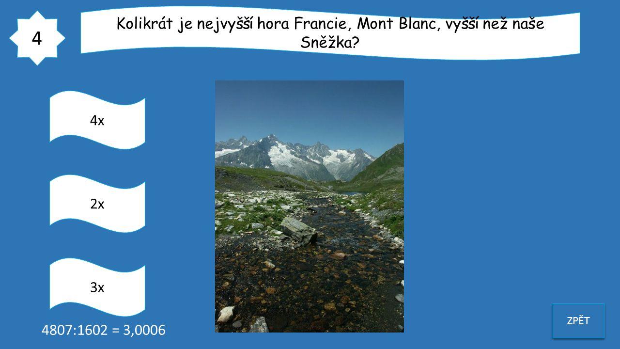 4 ZPĚT Kolikrát je nejvyšší hora Francie, Mont Blanc, vyšší než naše Sněžka? 4x 3x 2x 4807:1602 = 3,0006