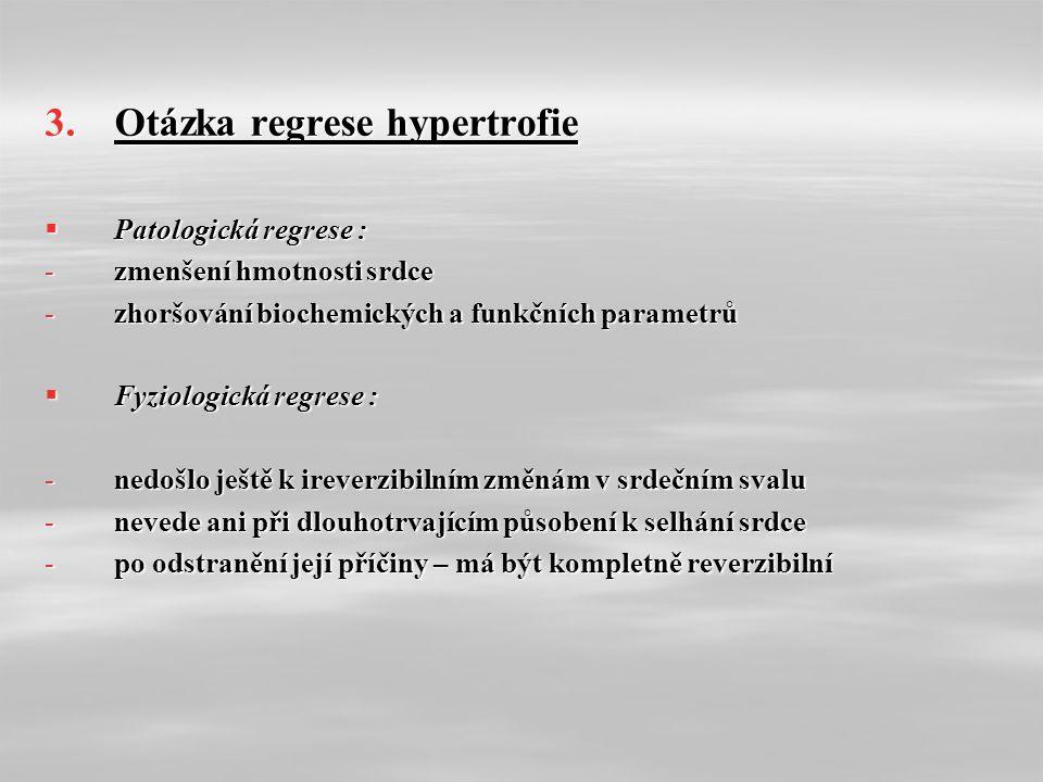 3.Otázka regrese hypertrofie  Patologická regrese : -zmenšení hmotnosti srdce -zhoršování biochemických a funkčních parametrů  Fyziologická regrese : -nedošlo ještě k ireverzibilním změnám v srdečním svalu -nevede ani při dlouhotrvajícím působení k selhání srdce -po odstranění její příčiny – má být kompletně reverzibilní