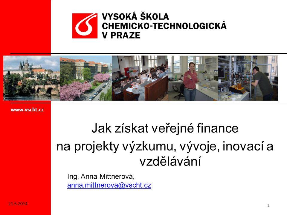 Jak získat veřejné finance na projekty výzkumu, vývoje, inovací a vzdělávání www.vscht.cz 1 Ing. Anna Mittnerová, anna.mittnerova@vscht.cz anna.mittne