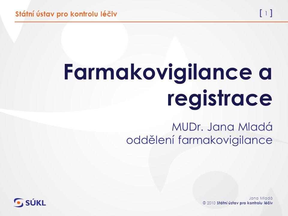 [ 1 ] Jana Mladá © 2010 Státní ústav pro kontrolu léčiv Farmakovigilance a registrace MUDr.