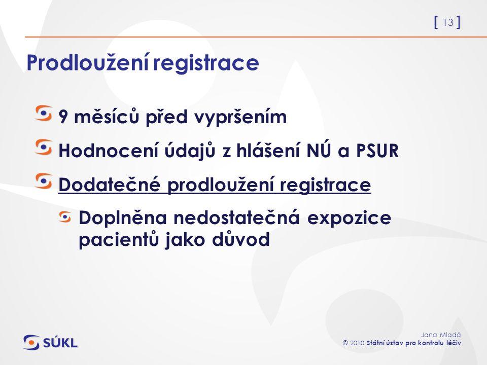 [ 13 ] Jana Mladá © 2010 Státní ústav pro kontrolu léčiv Prodloužení registrace 9 měsíců před vypršením Hodnocení údajů z hlášení NÚ a PSUR Dodatečné prodloužení registrace Doplněna nedostatečná expozice pacientů jako důvod