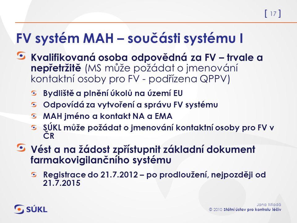 [ 17 ] Jana Mladá © 2010 Státní ústav pro kontrolu léčiv FV systém MAH – součásti systému I Kvalifikovaná osoba odpovědná za FV – trvale a nepřetržitě (MS může požádat o jmenování kontaktní osoby pro FV - podřízena QPPV) Bydliště a plnění úkolů na území EU Odpovídá za vytvoření a správu FV systému MAH jméno a kontakt NA a EMA SÚKL může požádat o jmenování kontaktní osoby pro FV v ČR Vést a na žádost zpřístupnit základní dokument farmakovigilančního systému Registrace do 21.7.2012 – po prodloužení, nejpozději od 21.7.2015