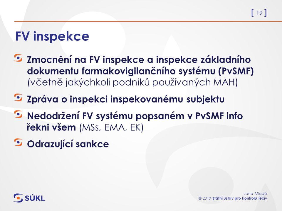 [ 19 ] Jana Mladá © 2010 Státní ústav pro kontrolu léčiv FV inspekce Zmocnění na FV inspekce a inspekce základního dokumentu farmakovigilančního systému (PvSMF) (včetně jakýchkoli podniků používaných MAH) Zpráva o inspekci inspekovanému subjektu Nedodržení FV systému popsaném v PvSMF info řekni všem (MSs, EMA, EK) Odrazující sankce