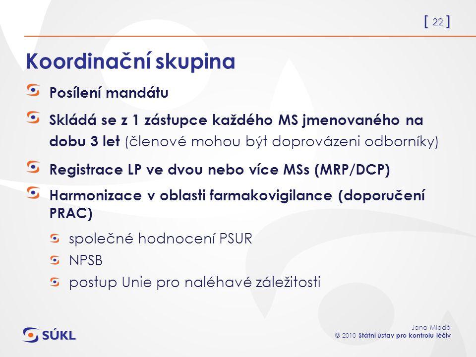 [ 22 ] Jana Mladá © 2010 Státní ústav pro kontrolu léčiv Koordinační skupina Posílení mandátu Skládá se z 1 zástupce každého MS jmenovaného na dobu 3 let (členové mohou být doprovázeni odborníky) Registrace LP ve dvou nebo více MSs (MRP/DCP) Harmonizace v oblasti farmakovigilance (doporučení PRAC) společné hodnocení PSUR NPSB postup Unie pro naléhavé záležitosti