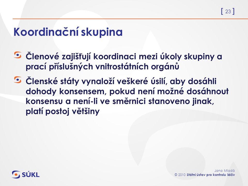 [ 23 ] Jana Mladá © 2010 Státní ústav pro kontrolu léčiv Koordinační skupina Členové zajišťují koordinaci mezi úkoly skupiny a prací příslušných vnitrostátních orgánů Členské státy vynaloží veškeré úsilí, aby dosáhli dohody konsensem, pokud není možné dosáhnout konsensu a není-li ve směrnici stanoveno jinak, platí postoj většiny