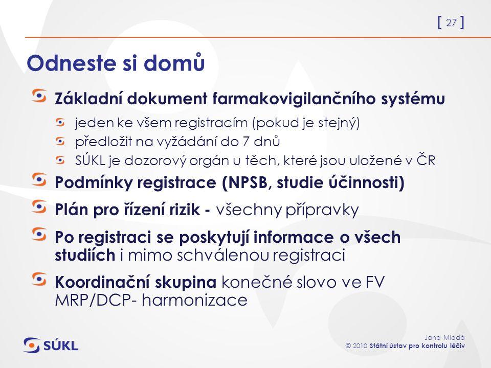 [ 27 ] Jana Mladá © 2010 Státní ústav pro kontrolu léčiv Odneste si domů Základní dokument farmakovigilančního systému jeden ke všem registracím (poku