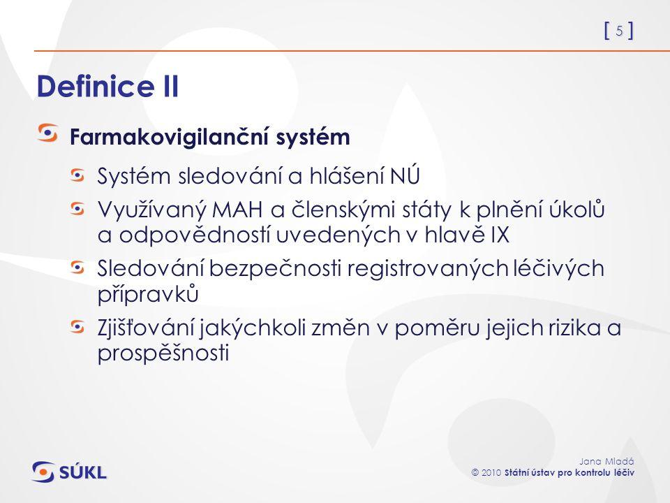[ 5 ] Jana Mladá © 2010 Státní ústav pro kontrolu léčiv Definice II Farmakovigilanční systém Systém sledování a hlášení NÚ Využívaný MAH a členskými s