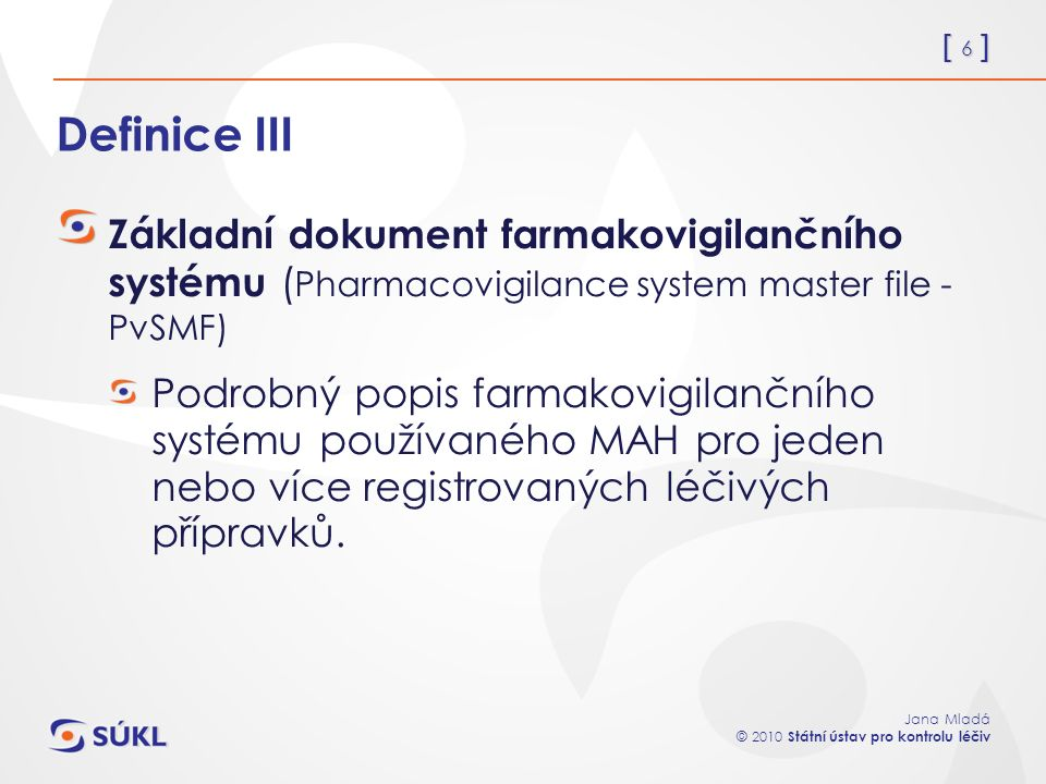[ 6 ] Jana Mladá © 2010 Státní ústav pro kontrolu léčiv Definice III Základní dokument farmakovigilančního systému ( Pharmacovigilance system master file - PvSMF) Podrobný popis farmakovigilančního systému používaného MAH pro jeden nebo více registrovaných léčivých přípravků.