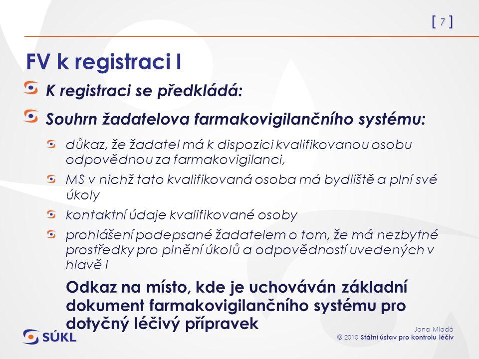 [ 7 ] Jana Mladá © 2010 Státní ústav pro kontrolu léčiv FV k registraci I K registraci se předkládá: Souhrn žadatelova farmakovigilančního systému: důkaz, že žadatel má k dispozici kvalifikovanou osobu odpovědnou za farmakovigilanci, MS v nichž tato kvalifikovaná osoba má bydliště a plní své úkoly kontaktní údaje kvalifikované osoby prohlášení podepsané žadatelem o tom, že má nezbytné prostředky pro plnění úkolů a odpovědností uvedených v hlavě I Odkaz na místo, kde je uchováván základní dokument farmakovigilančního systému pro dotyčný léčivý přípravek