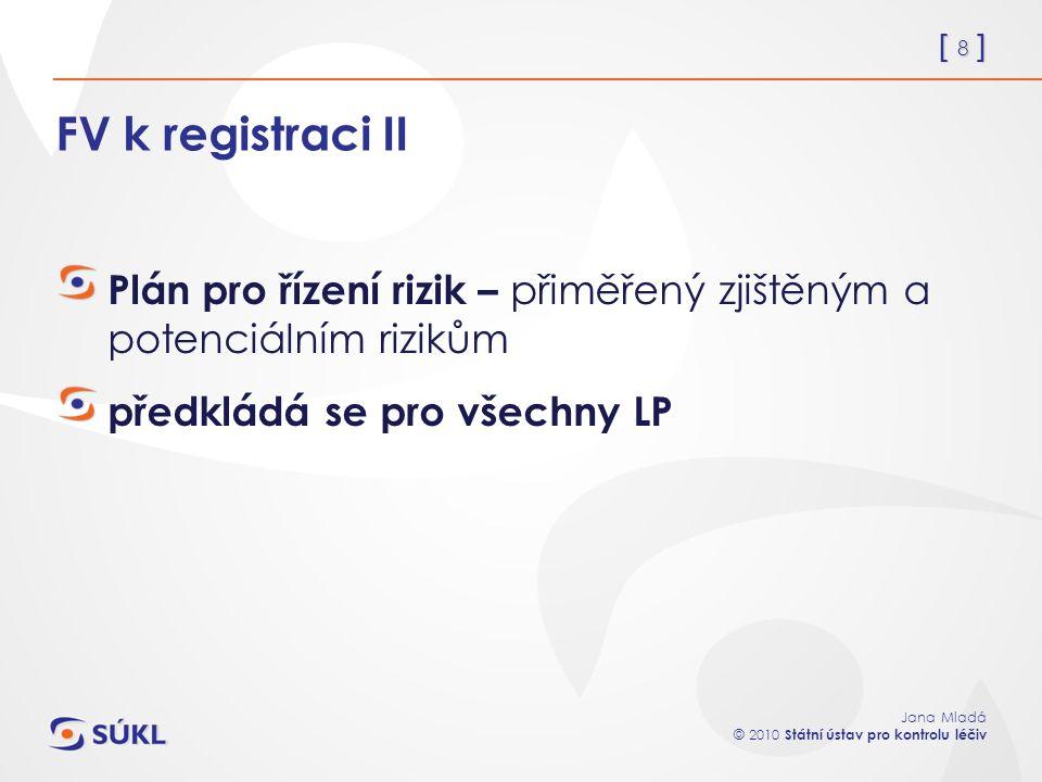 [ 8 ] Jana Mladá © 2010 Státní ústav pro kontrolu léčiv FV k registraci II Plán pro řízení rizik – přiměřený zjištěným a potenciálním rizikům předklád