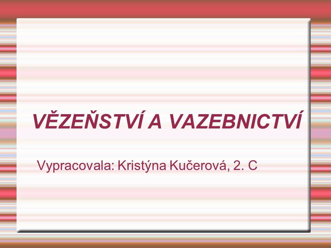 VĚZEŇSTVÍ A VAZEBNICTVÍ Vypracovala: Kristýna Kučerová, 2. C