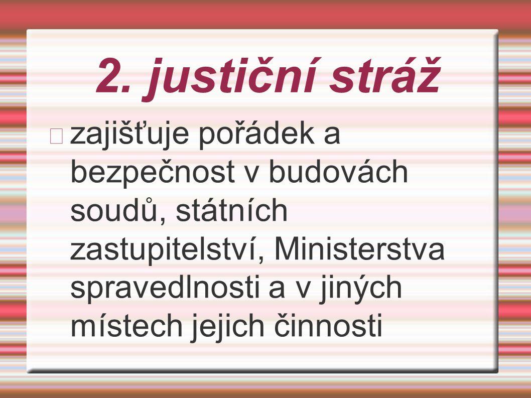 2. justiční stráž zajišťuje pořádek a bezpečnost v budovách soudů, státních zastupitelství, Ministerstva spravedlnosti a v jiných místech jejich činno
