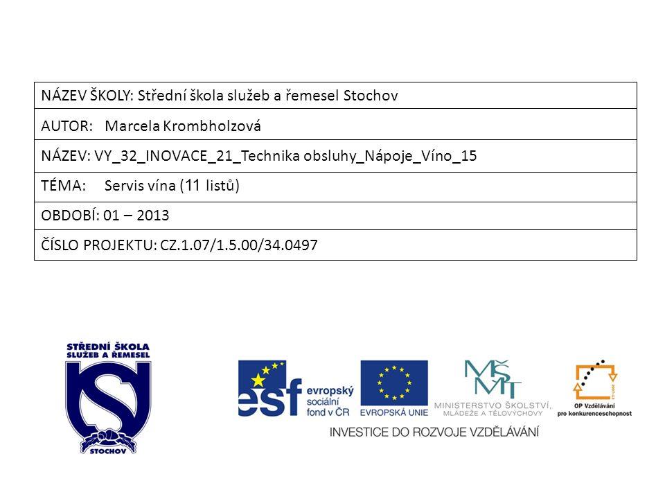 NÁZEV ŠKOLY: Střední škola služeb a řemesel Stochov AUTOR: Marcela Krombholzová NÁZEV: VY_32_INOVACE_21_Technika obsluhy_Nápoje_Víno_15 TÉMA: Servis vína ( 11 listů) OBDOBÍ: 01 – 2013 ČÍSLO PROJEKTU: CZ.1.07/1.5.00/34.0497