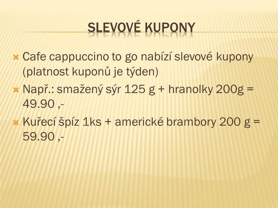  Cafe cappuccino to go nabízí slevové kupony (platnost kuponů je týden)  Např.: smažený sýr 125 g + hranolky 200g = 49.90,-  Kuřecí špíz 1ks + amer