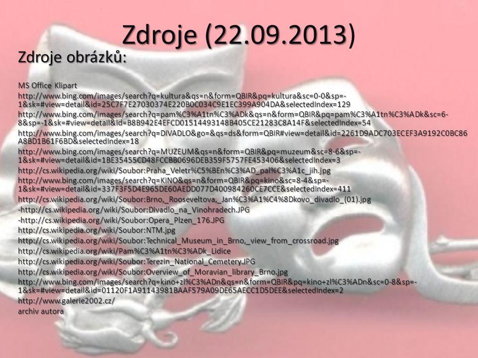 Zdroje (22.09.2013 Zdroje (22.09.2013) Zdroje obrázků: MS Office Klipart http://www.bing.com/images/search q=kultura&qs=n&form=QBIR&pq=kultura&sc=0-0&sp=- 1&sk=#view=detail&id=25C7F7E27030374E220B0C034C9E1EC399A904DA&selectedIndex=129 http://www.bing.com/images/search q=pam%C3%A1tn%C3%ADk&qs=n&form=QBIR&pq=pam%C3%A1tn%C3%ADk&sc=6- 8&sp=-1&sk=#view=detail&id=B8B942E4EFCD01514493148B405CE21283C8A14F&selectedIndex=54 http://www.bing.com/images/search q=DIVADLO&go=&qs=ds&form=QBIR#view=detail&id=2261D9ADC703ECEF3A9192C0BC86 A8BD1B61F6BD&selectedIndex=18 http://www.bing.com/images/search q=MUZEUM&qs=n&form=QBIR&pq=muzeum&sc=8-6&sp=- 1&sk=#view=detail&id=1BE35455CD48FCCBB0696DEB359F5757FE453406&selectedIndex=3 http://cs.wikipedia.org/wiki/Soubor:Praha_Veletr%C5%BEn%C3%AD_pal%C3%A1c_jih.jpg http://www.bing.com/images/search q=KINO&qs=n&form=QBIR&pq=kino&sc=8-4&sp=- 1&sk=#view=detail&id=337F3F5D4E965DE60AEDD077D400984260CE7CCE&selectedIndex=411 http://cs.wikipedia.org/wiki/Soubor:Brno,_Rooseveltova,_Jan%C3%A1%C4%8Dkovo_divadlo_(01).jpg-http://cs.wikipedia.org/wiki/Soubor:Divadlo_na_Vinohradech.JPG-http://cs.wikipedia.org/wiki/Soubor:Opera_Plzen_176.JPGhttp://cs.wikipedia.org/wiki/Soubor:NTM.jpghttp://cs.wikipedia.org/wiki/Soubor:Technical_Museum_in_Brno,_view_from_crossroad.jpghttp://cs.wikipedia.org/wiki/Pam%C3%A1tn%C3%ADk_Lidicehttp://cs.wikipedia.org/wiki/Soubor:Terezin_National_Cemetery.JPGhttp://cs.wikipedia.org/wiki/Soubor:Overview_of_Moravian_library_Brno.jpg http://www.bing.com/images/search q=kino+zl%C3%ADn&qs=n&form=QBIR&pq=kino+zl%C3%ADn&sc=0-8&sp=- 1&sk=#view=detail&id=01120F1A91143981BAAF579A09DE65AECC1D5DEE&selectedIndex=2 http://www.galerie2002.cz/ archiv autora