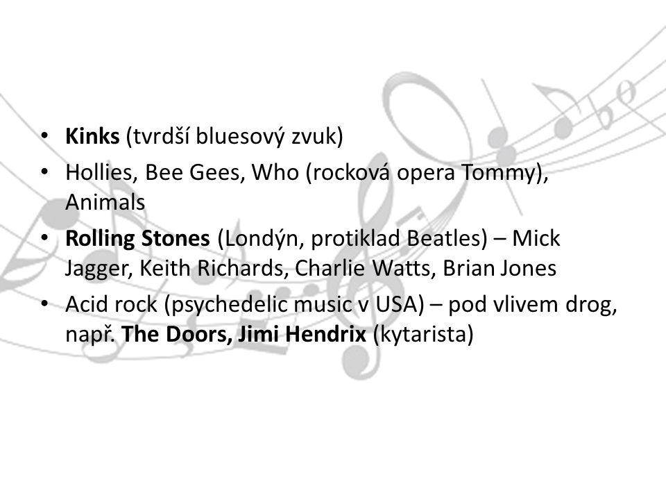 Kinks (tvrdší bluesový zvuk) Hollies, Bee Gees, Who (rocková opera Tommy), Animals Rolling Stones (Londýn, protiklad Beatles) – Mick Jagger, Keith Richards, Charlie Watts, Brian Jones Acid rock (psychedelic music v USA) – pod vlivem drog, např.
