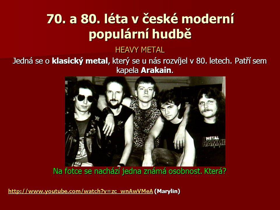70. a 80. léta v české moderní populární hudbě HEAVY METAL Jedná se o klasický metal, který se u nás rozvíjel v 80. letech. Patří sem kapela Arakain.