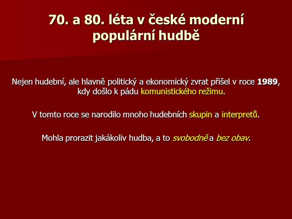 70. a 80. léta v české moderní populární hudbě Nejen hudební, ale hlavně politický a ekonomický zvrat přišel v roce 1989, kdy došlo k pádu komunistick