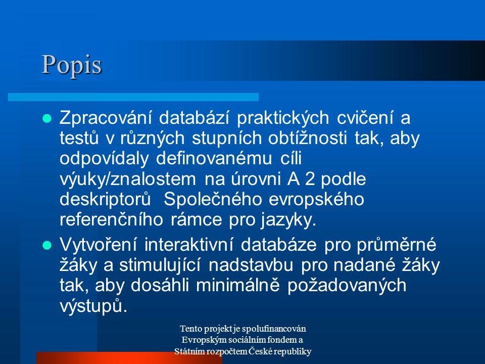 Tento projekt je spolufinancován Evropským sociálním fondem a Státním rozpočtem České republiky Popis Zpracování databází praktických cvičení a testů v různých stupních obtížnosti tak, aby odpovídaly definovanému cíli výuky/znalostem na úrovni A 2 podle deskriptorů Společného evropského referenčního rámce pro jazyky.