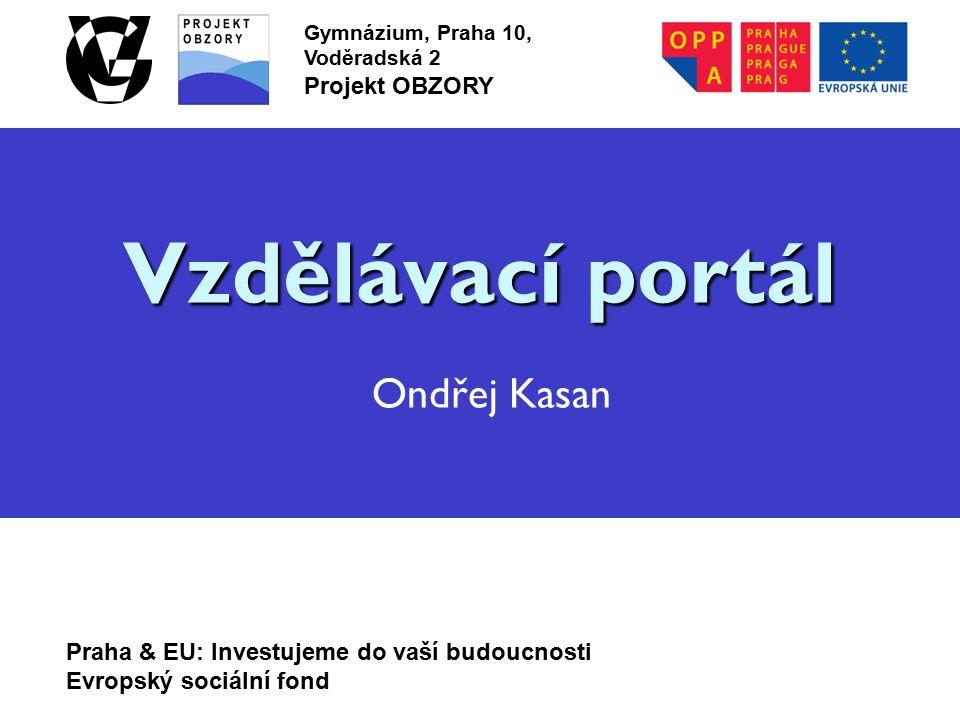 Praha & EU: Investujeme do vaší budoucnosti Evropský sociální fond Gymnázium, Praha 10, Voděradská 2 Projekt OBZORY Vzdělávací portál Vzdělávací portál Ondřej Kasan
