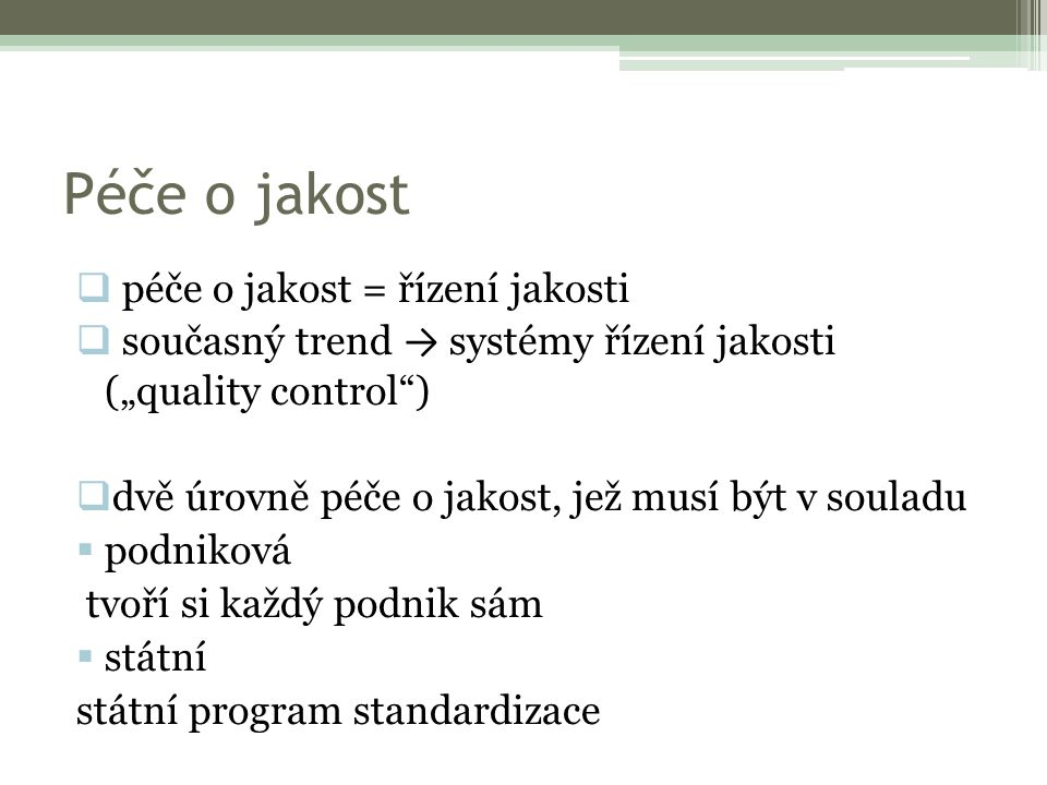 """Péče o jakost  péče o jakost = řízení jakosti  současný trend → systémy řízení jakosti (""""quality control"""")  dvě úrovně péče o jakost, jež musí být"""