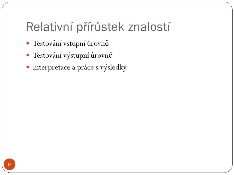 Relativní přírůstek znalostí 9 Testování vstupní úrovn ě Testování výstupní úrovn ě Interpretace a práce s výsledky