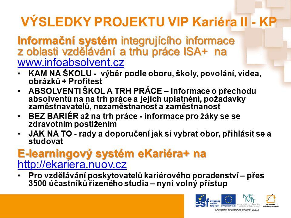 VÝSLEDKY PROJEKTU VIP Kariéra II - KP Informační systém integrujícího informace z oblasti vzdělávání a trhu práce ISA+ na Informační systém integrujícího informace z oblasti vzdělávání a trhu práce ISA+ na www.infoabsolvent.cz www.infoabsolvent.cz KAM NA ŠKOLU - výběr podle oboru, školy, povolání, videa, obrázků + Profitest ABSOLVENTI ŠKOL A TRH PRÁCE – informace o přechodu absolventů na na trh práce a jejich uplatnění, požadavky zaměstnavatelů, nezaměstnanost a zaměstnanost BEZ BARIÉR až na trh práce - informace pro žáky se se zdravotním postižením JAK NA TO - rady a doporučení jak si vybrat obor, přihlásit se a studovat E-learningový systém eKariéra+ na E-learningový systém eKariéra+ na http://ekariera.nuov.cz http://ekariera.nuov.cz Pro vzdělávání poskytovatelů kariérového poradenství – přes 3500 účastníků řízeného studia – nyní volný přístup