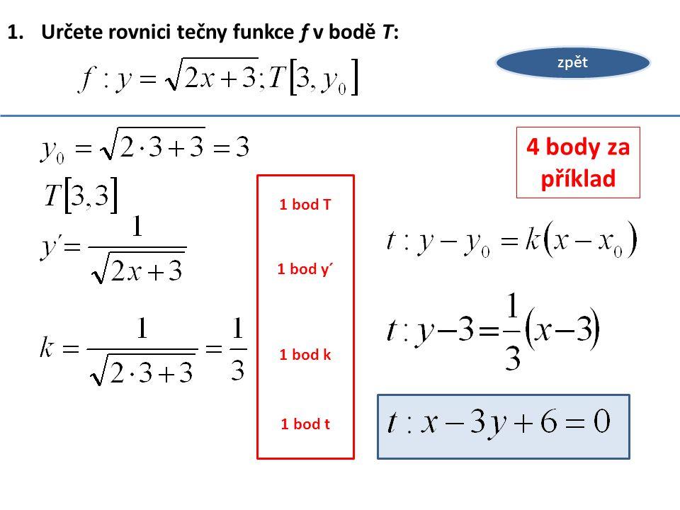 1.Určete rovnici tečny funkce f v bodě T: zpět 1 bod T 1 bod y´ 1 bod k 1 bod t 4 body za příklad