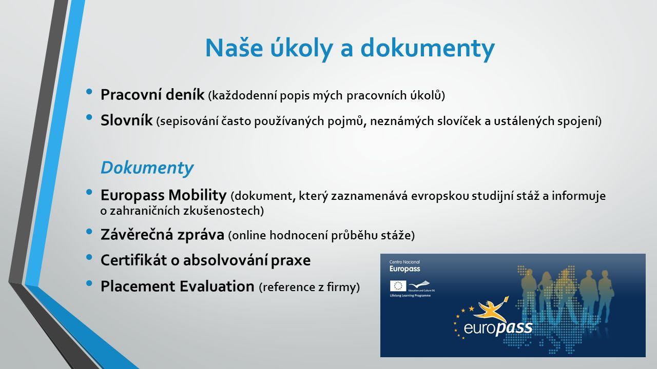 Naše úkoly a dokumenty Pracovní deník (každodenní popis mých pracovních úkolů) Slovník (sepisování často používaných pojmů, neznámých slovíček a ustálených spojení) Dokumenty Europass Mobility (dokument, který zaznamenává evropskou studijní stáž a informuje o zahraničních zkušenostech) Závěrečná zpráva (online hodnocení průběhu stáže) Certifikát o absolvování praxe Placement Evaluation (reference z firmy)