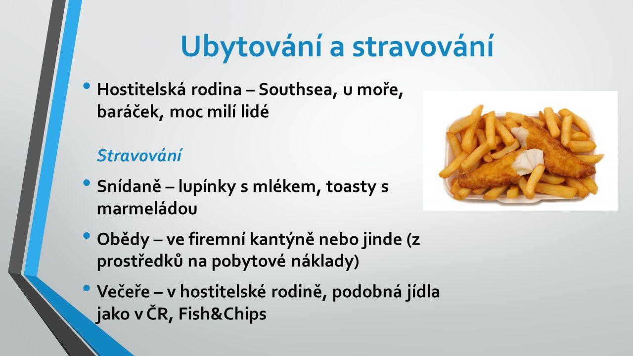Ubytování a stravování Hostitelská rodina – Southsea, u moře, baráček, moc milí lidé Stravování Snídaně – lupínky s mlékem, toasty s marmeládou Obědy – ve firemní kantýně nebo jinde (z prostředků na pobytové náklady) Večeře – v hostitelské rodině, podobná jídla jako v ČR, Fish&Chips