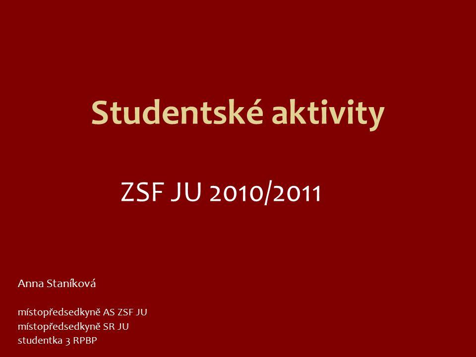 Studentské aktivity ZSF JU 2010/2011 Anna Staníková místopředsedkyně AS ZSF JU místopředsedkyně SR JU studentka 3 RPBP