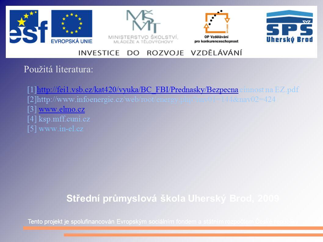 Použitá literatura: [1]http://fei1.vsb.cz/kat420/vyuka/BC_FBI/Prednasky/Bezpecna cinnost na EZ.pdfhttp://fei1.vsb.cz/kat420/vyuka/BC_FBI/Prednasky/Bezpecna [2]http://www.infoenergie.cz/web/root/energy.php nav01=144&nav02=424 [3] www.elmo.czwww.elmo.cz [4] ksp.mff.cuni.cz [5] www.in-el.cz Tento projekt je spolufinancován Evropským sociálním fondem a státním rozpočtem České republiky Střední průmyslová škola Uherský Brod, 2009