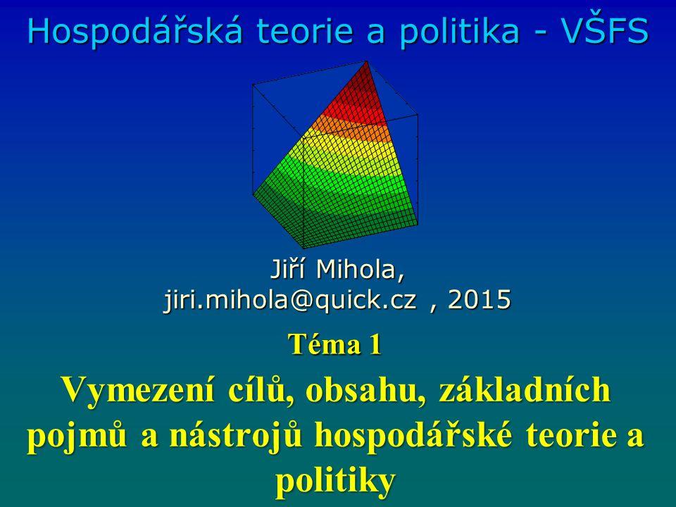 Vymezení cílů, obsahu, základních pojmů a nástrojů hospodářské teorie a politiky Hospodářská teorie a politika - VŠFS Jiří Mihola, jiri.mihola@quick.cz, 2015 Téma 1